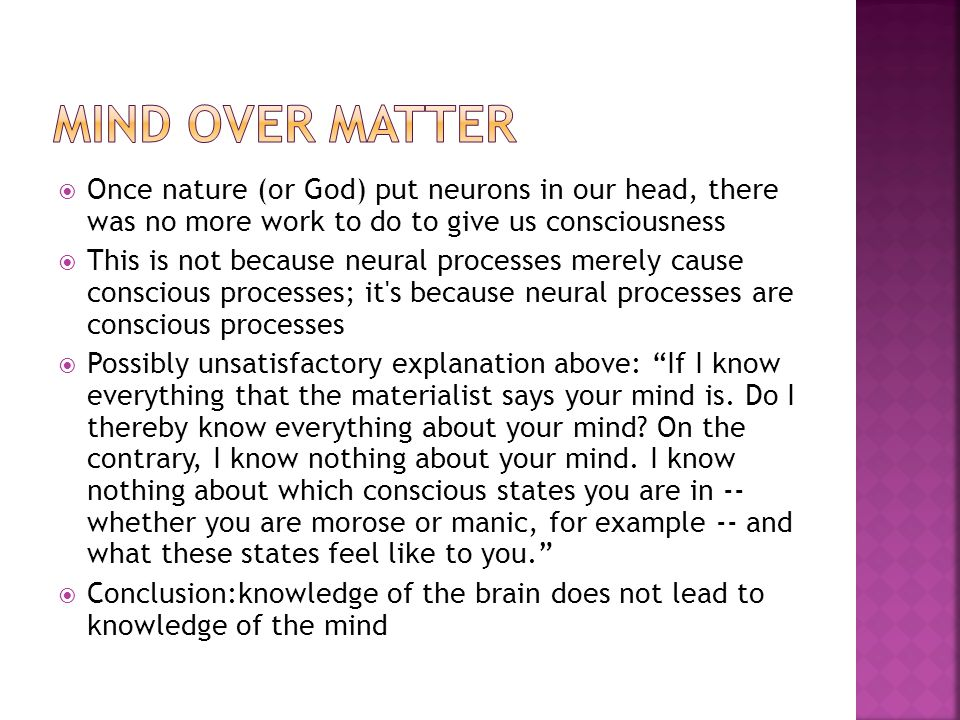 Mind Over Matter Once nature (or God) put neurons in our head, there was no more work to do to give us consciousness.