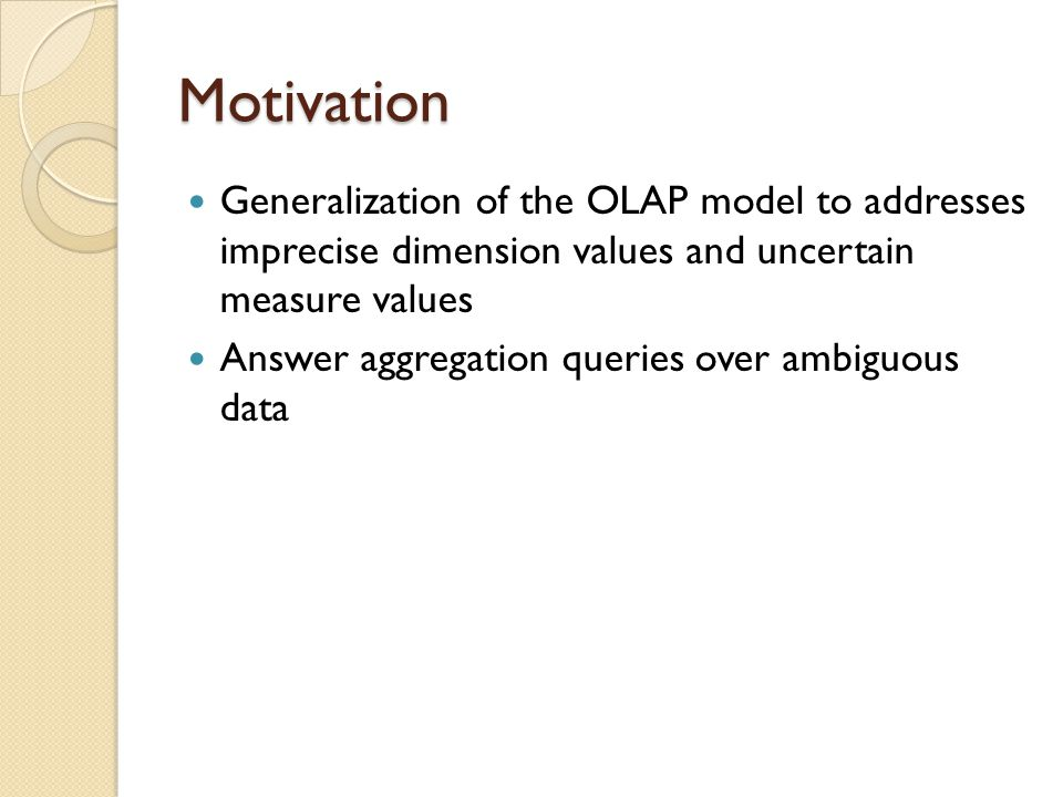Motivation Generalization of the OLAP model to addresses imprecise dimension values and uncertain measure values.