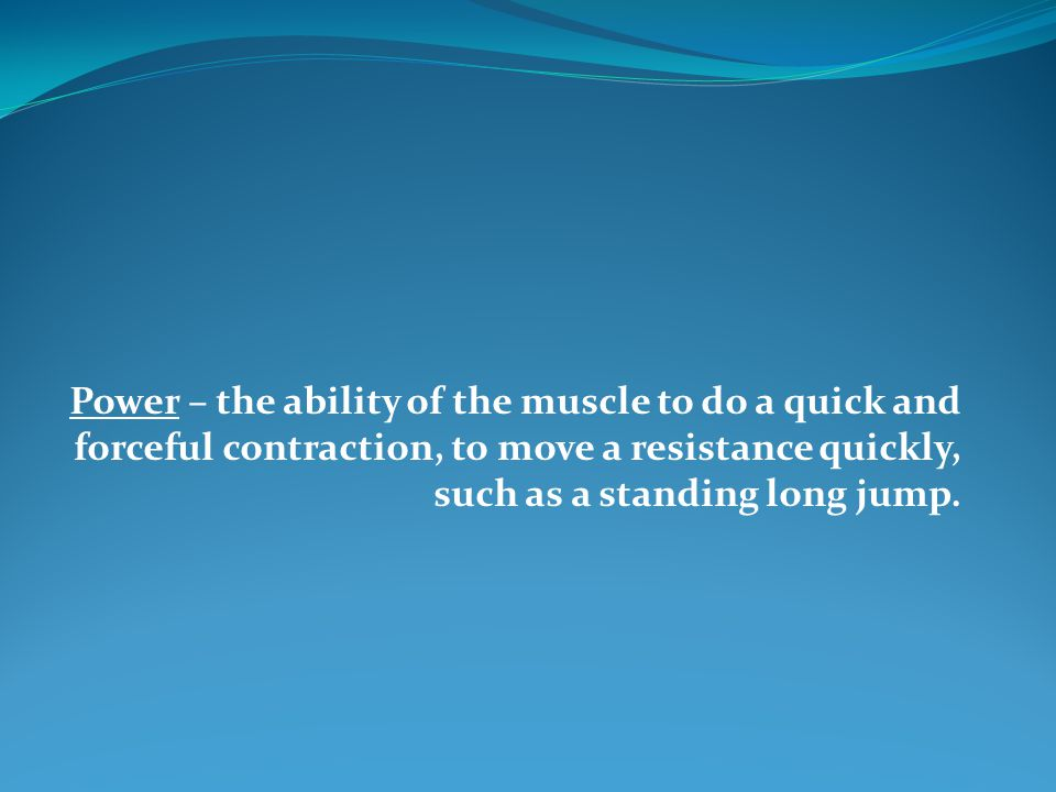 Power – the ability of the muscle to do a quick and forceful contraction, to move a resistance quickly, such as a standing long jump.