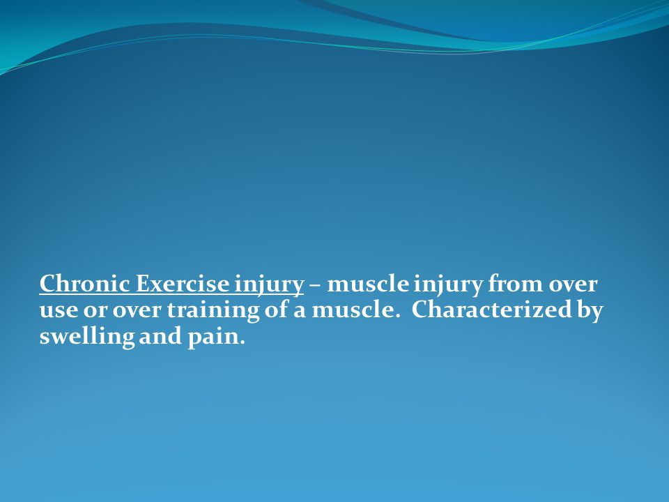 Chronic Exercise injury – muscle injury from over use or over training of a muscle.