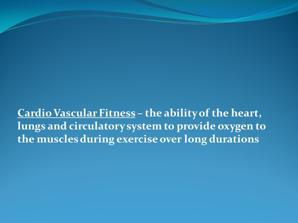 Cardio Vascular Fitness – the ability of the heart, lungs and circulatory system to provide oxygen to the muscles during exercise over long durations