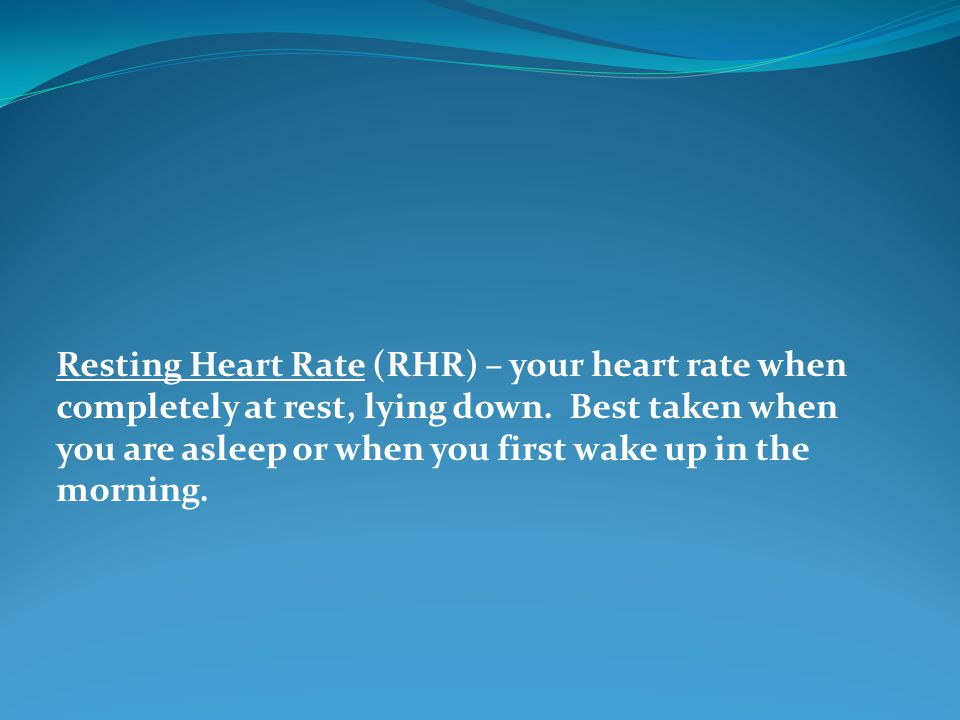 Resting Heart Rate (RHR) – your heart rate when completely at rest, lying down.