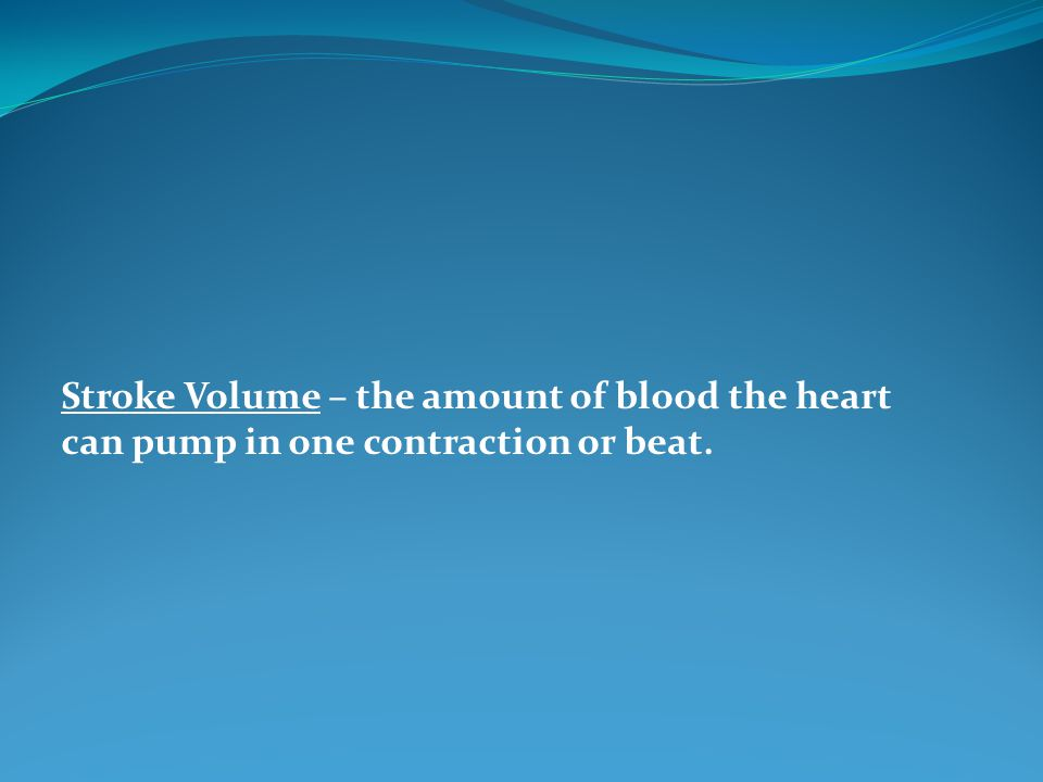Stroke Volume – the amount of blood the heart can pump in one contraction or beat.