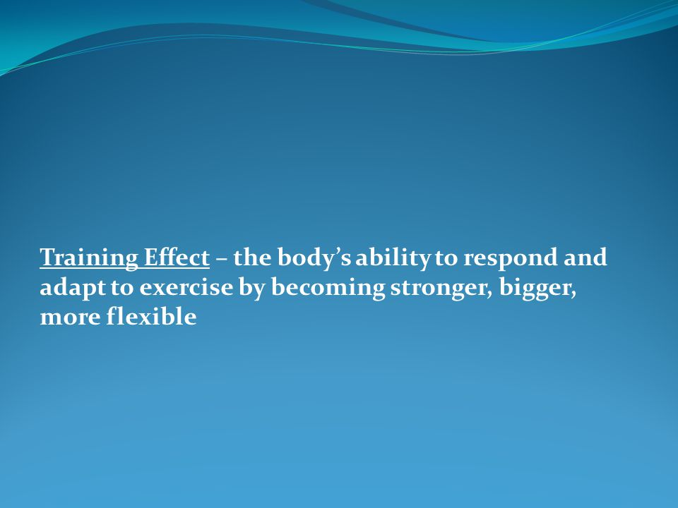 Training Effect – the body's ability to respond and adapt to exercise by becoming stronger, bigger, more flexible