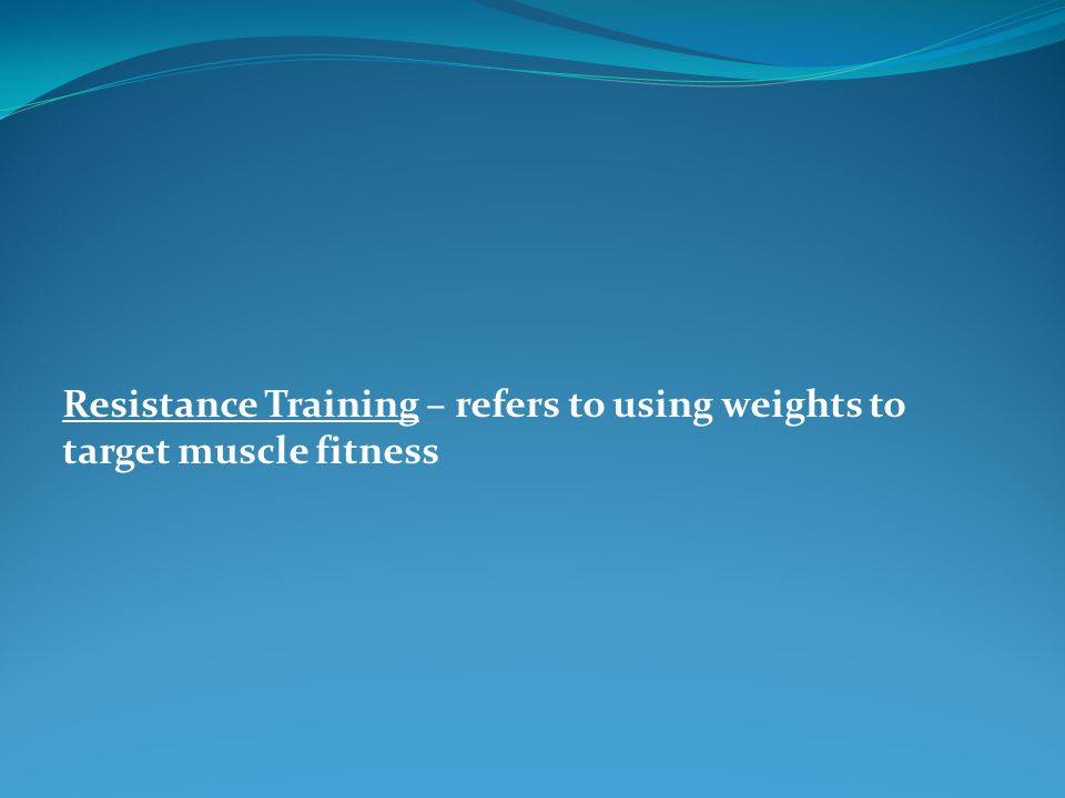 Resistance Training – refers to using weights to target muscle fitness