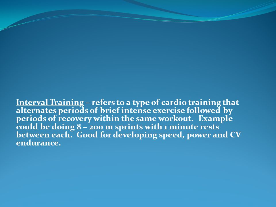 Interval Training – refers to a type of cardio training that alternates periods of brief intense exercise followed by periods of recovery within the same workout.