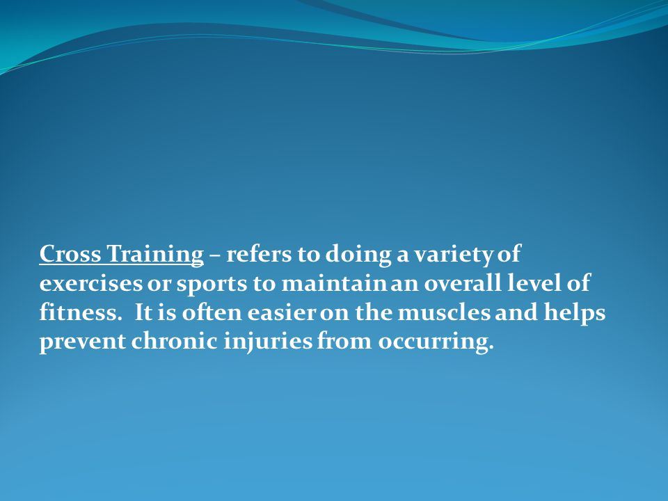 Cross Training – refers to doing a variety of exercises or sports to maintain an overall level of fitness.
