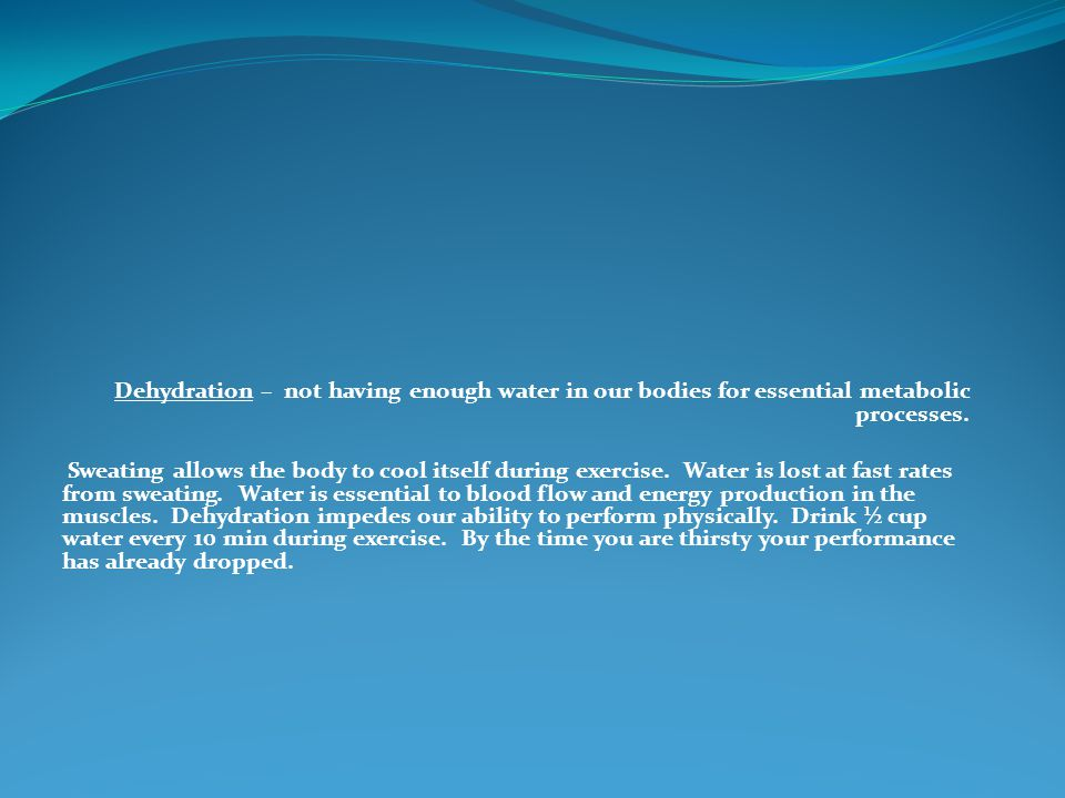 Dehydration – not having enough water in our bodies for essential metabolic processes.