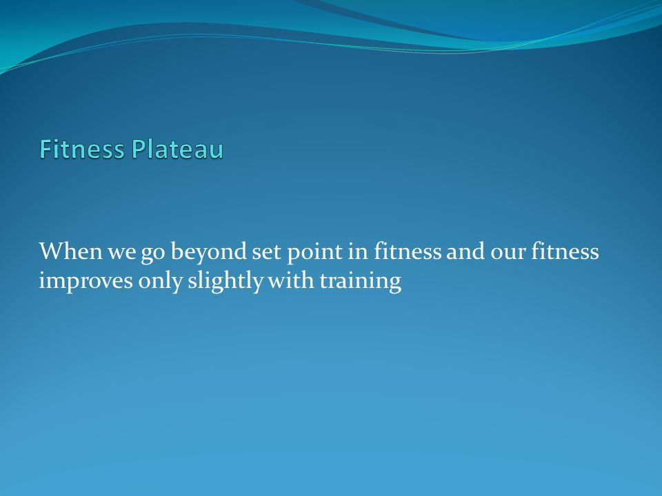 Fitness Plateau When we go beyond set point in fitness and our fitness improves only slightly with training.