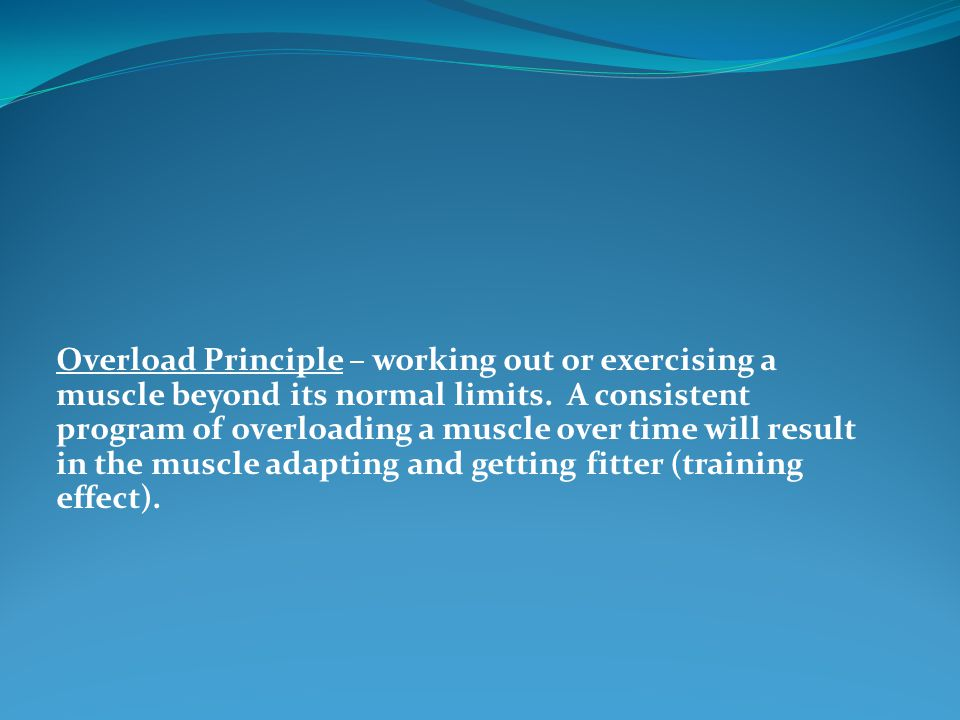Overload Principle – working out or exercising a muscle beyond its normal limits.