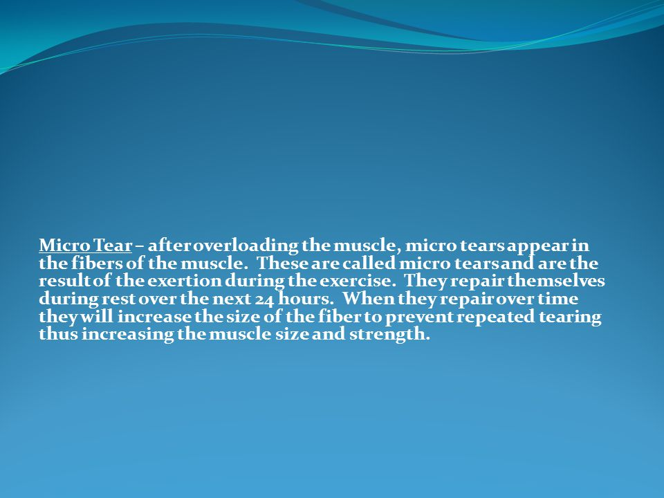 Micro Tear – after overloading the muscle, micro tears appear in the fibers of the muscle.