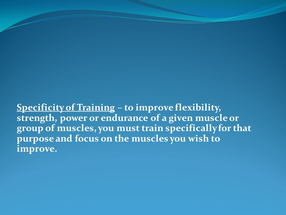 Specificity of Training – to improve flexibility, strength, power or endurance of a given muscle or group of muscles, you must train specifically for that purpose and focus on the muscles you wish to improve.