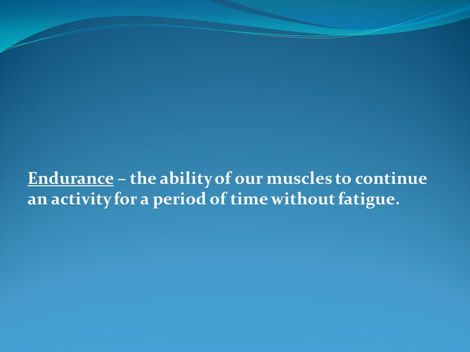 Endurance – the ability of our muscles to continue an activity for a period of time without fatigue.