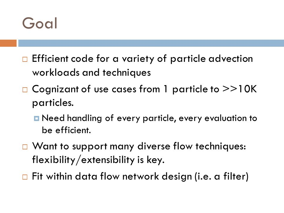 Goal Efficient code for a variety of particle advection workloads and techniques. Cognizant of use cases from 1 particle to >>10K particles.