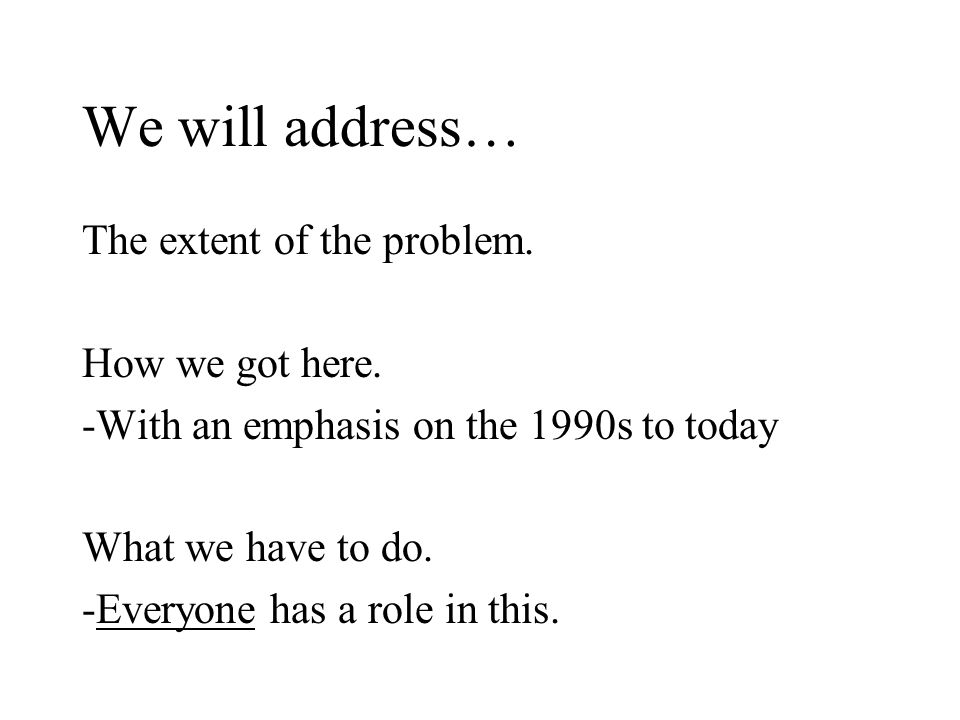 We will address… The extent of the problem. How we got here.