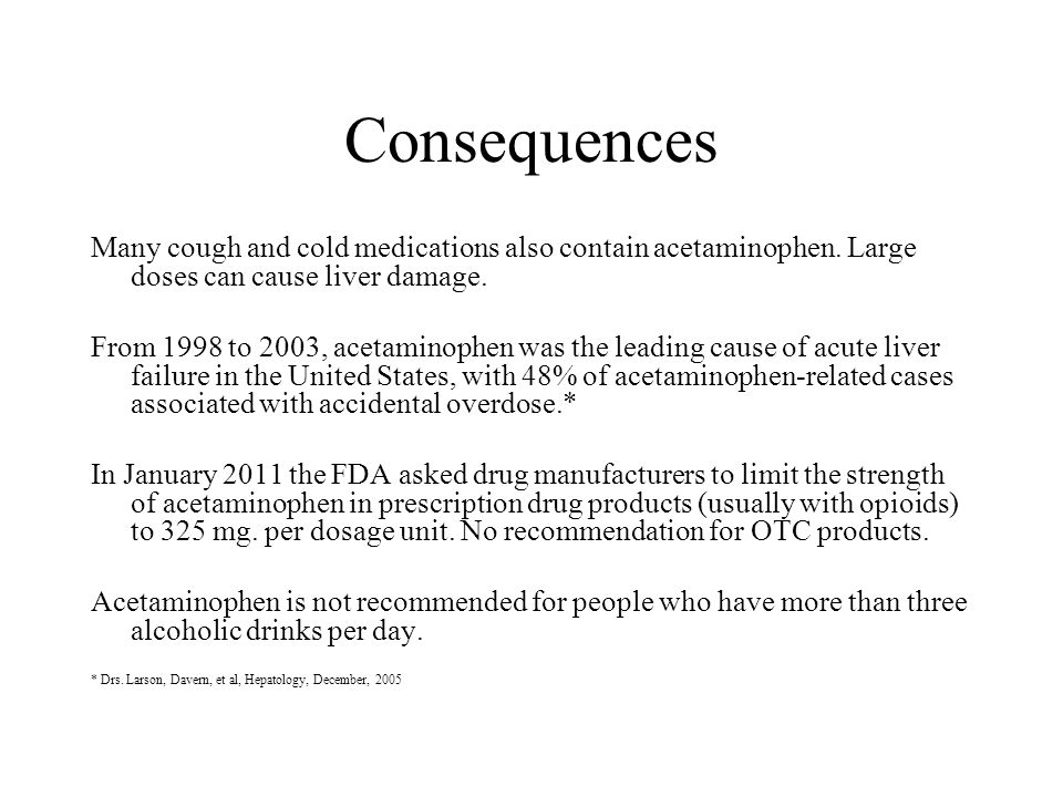 Consequences Many cough and cold medications also contain acetaminophen. Large doses can cause liver damage.