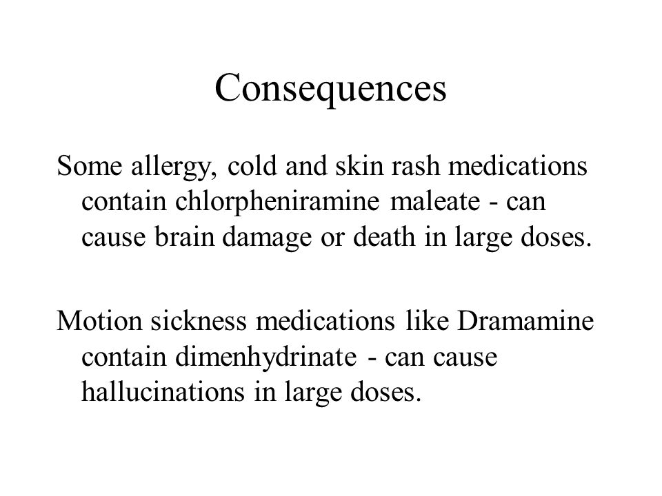 Consequences Some allergy, cold and skin rash medications contain chlorpheniramine maleate - can cause brain damage or death in large doses.