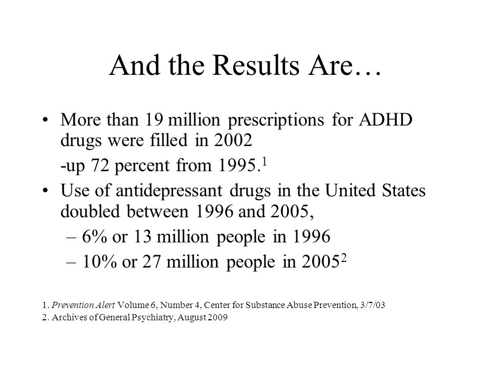 And the Results Are… More than 19 million prescriptions for ADHD drugs were filled in 2002. -up 72 percent from 1995.1.