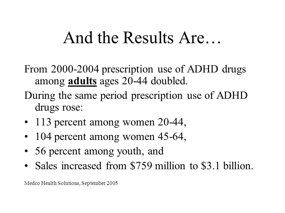 And the Results Are… From 2000-2004 prescription use of ADHD drugs among adults ages 20-44 doubled.