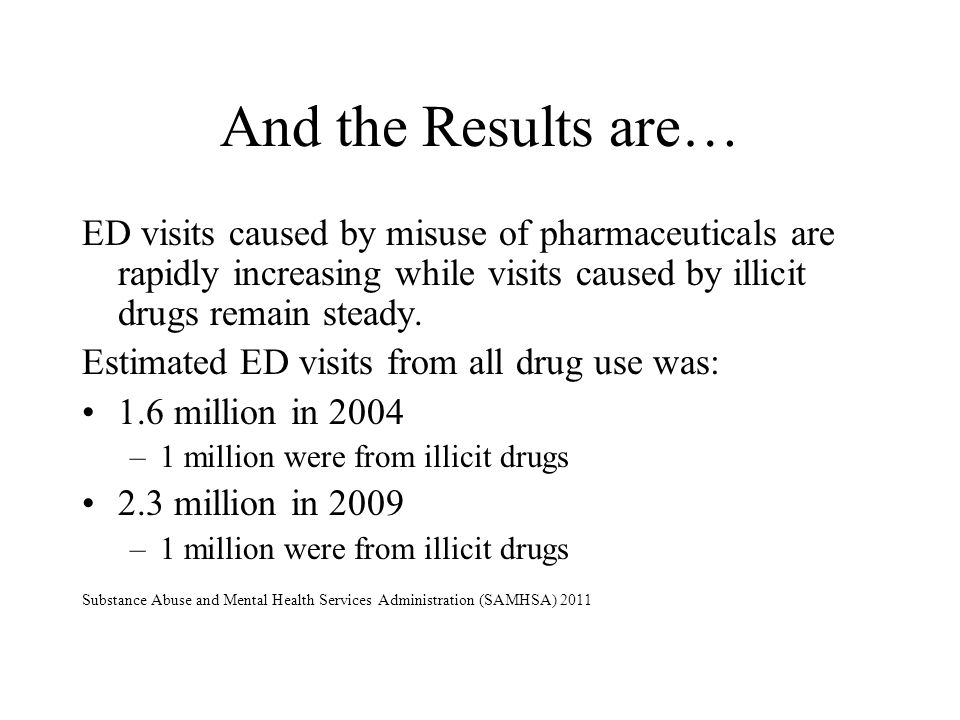 And the Results are… ED visits caused by misuse of pharmaceuticals are rapidly increasing while visits caused by illicit drugs remain steady.