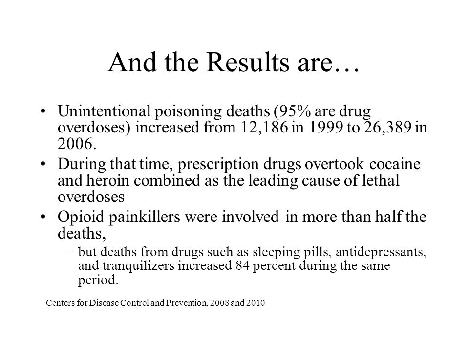 And the Results are… Unintentional poisoning deaths (95% are drug overdoses) increased from 12,186 in 1999 to 26,389 in 2006.