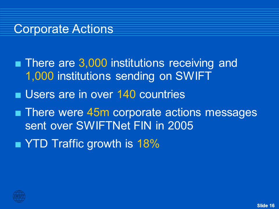 Corporate Actions There are 3,000 institutions receiving and 1,000 institutions sending on SWIFT. Users are in over 140 countries.