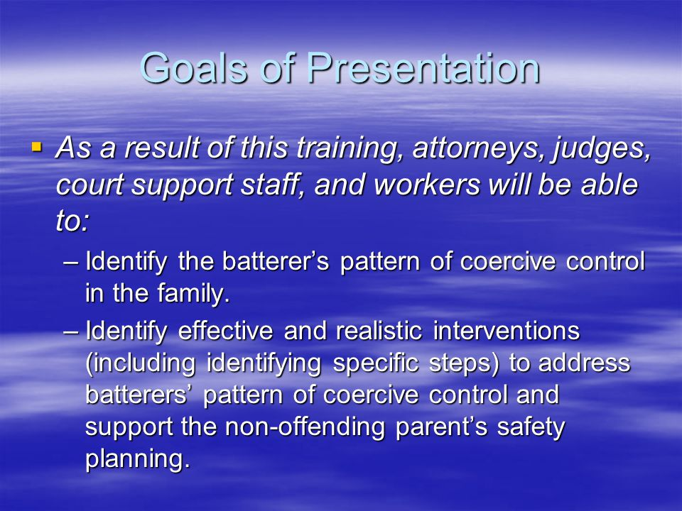 Goals of Presentation As a result of this training, attorneys, judges, court support staff, and workers will be able to: