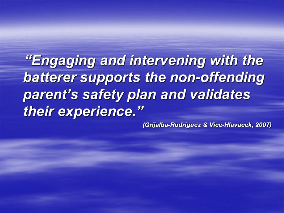 Engaging and intervening with the batterer supports the non-offending parent's safety plan and validates their experience.