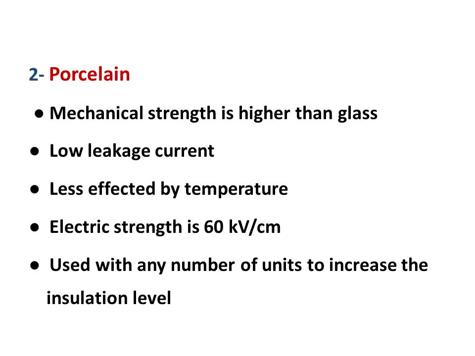2- Porcelain ● Mechanical strength is higher than glass ● Low leakage current ● Less effected by temperature ● Electric strength is 60 kV/cm ● Used with any number of units to increase the insulation level
