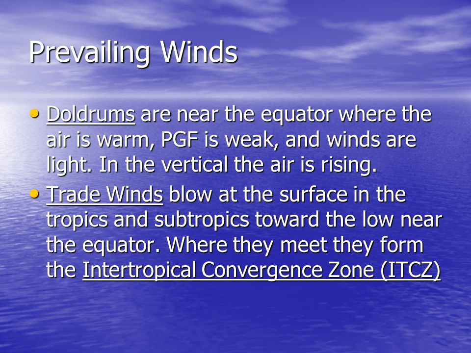 Prevailing Winds Doldrums are near the equator where the air is warm, PGF is weak, and winds are light. In the vertical the air is rising.
