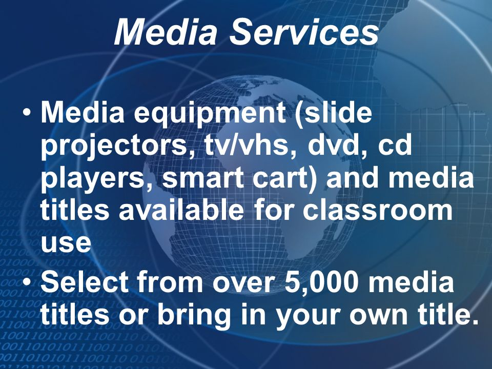 Media Services Media equipment (slide projectors, tv/vhs, dvd, cd players, smart cart) and media titles available for classroom use.