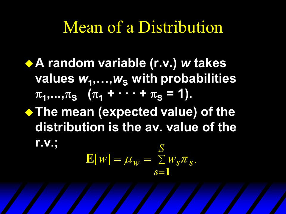 Mean of a Distribution A random variable (r.v.) w takes values w1,…,wS with probabilities 1,...,S (1 + · · · + S = 1).