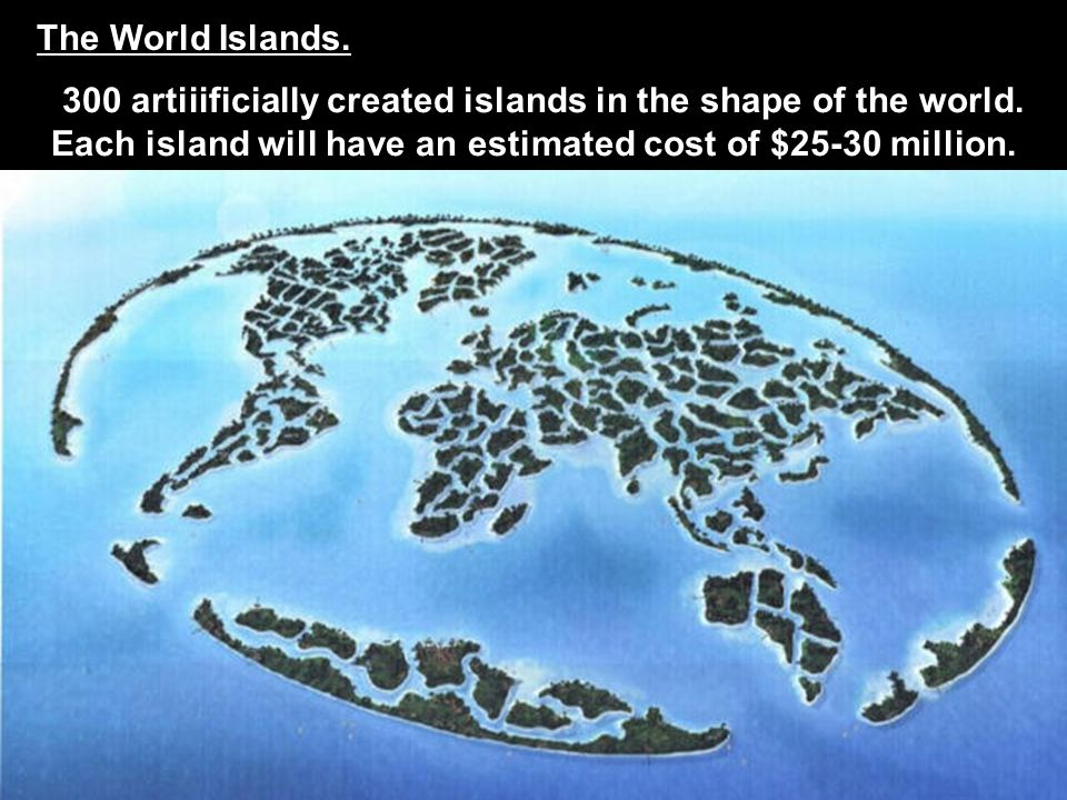 The World Islands. 300 artiiificially created islands in the shape of the world. Each island will have an estimated cost of $25-30 million.