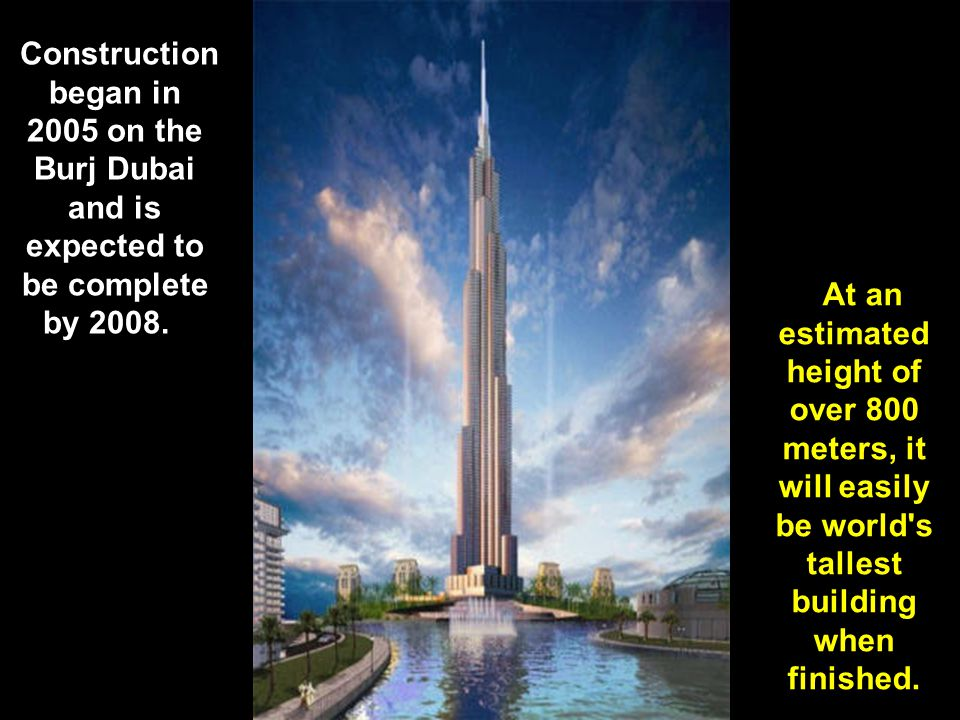 Construction began in 2005 on the Burj Dubai and is expected to be complete by 2008.