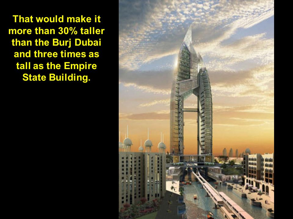 That would make it more than 30% taller than the Burj Dubai and three times as tall as the Empire State Building.
