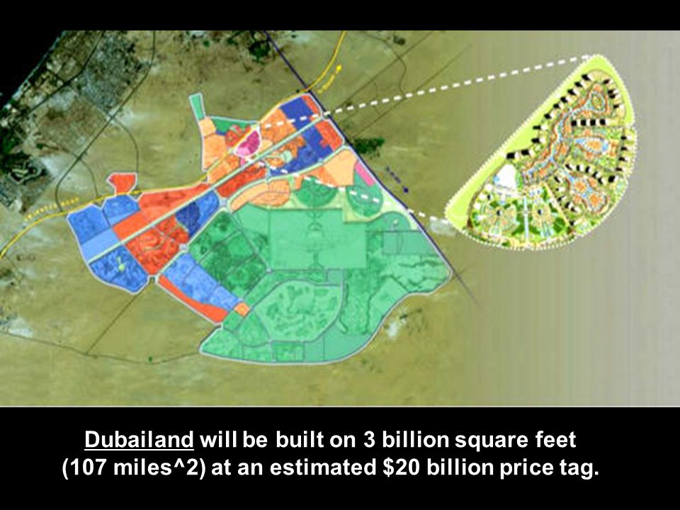 Dubailand will be built on 3 billion square feet (107 miles^2) at an estimated $20 billion price tag.