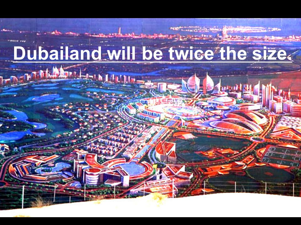Dubailand will be twice the size.