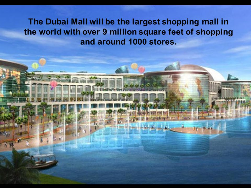 The Dubai Mall will be the largest shopping mall in the world with over 9 million square feet of shopping and around 1000 stores.