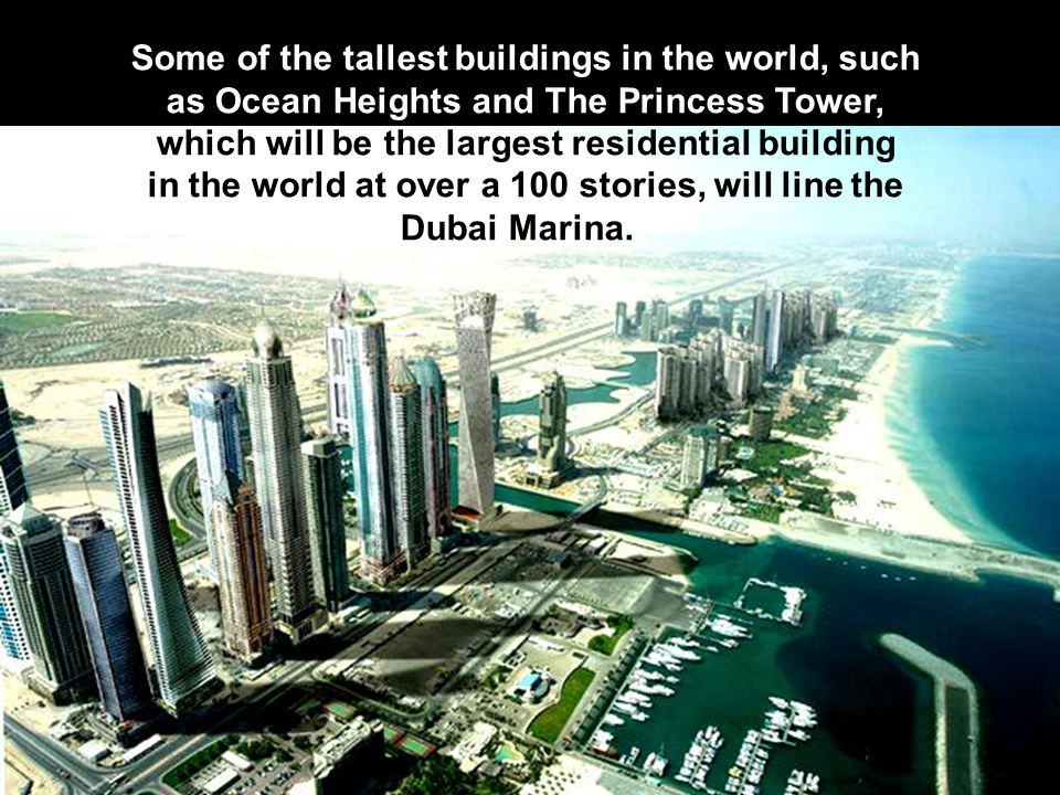 Some of the tallest buildings in the world, such as Ocean Heights and The Princess Tower, which will be the largest residential building in the world at over a 100 stories, will line the Dubai Marina.