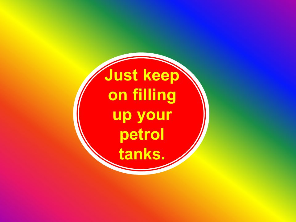 Just keep on filling up your petrol tanks.