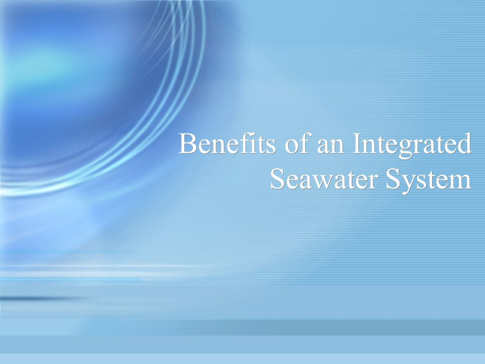 Benefits of an Integrated Seawater System