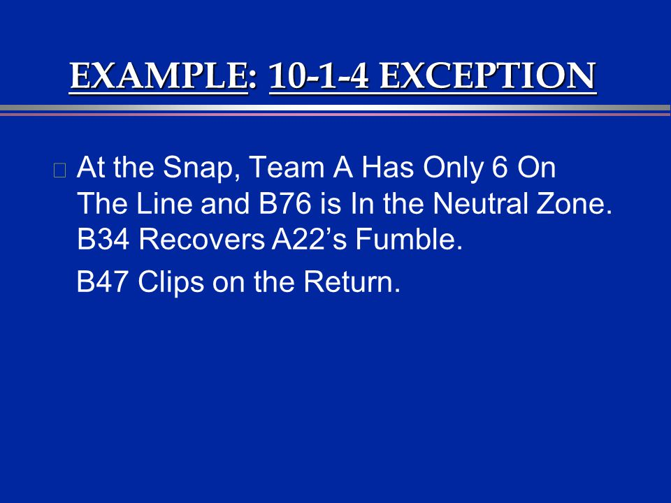 EXAMPLE: 10-1-4 EXCEPTION At the Snap, Team A Has Only 6 On The Line and B76 is In the Neutral Zone. B34 Recovers A22's Fumble.