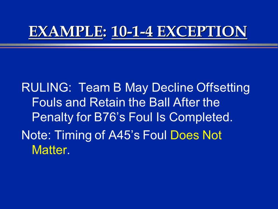 EXAMPLE: 10-1-4 EXCEPTION RULING: Team B May Decline Offsetting Fouls and Retain the Ball After the Penalty for B76's Foul Is Completed.
