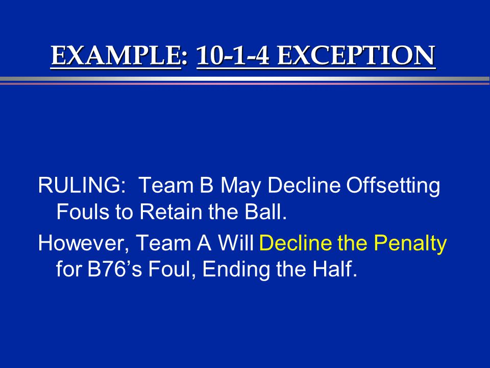 EXAMPLE: 10-1-4 EXCEPTION RULING: Team B May Decline Offsetting Fouls to Retain the Ball.