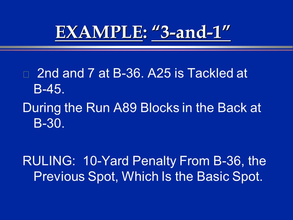 EXAMPLE: 3-and-1 2nd and 7 at B-36. A25 is Tackled at B-45.