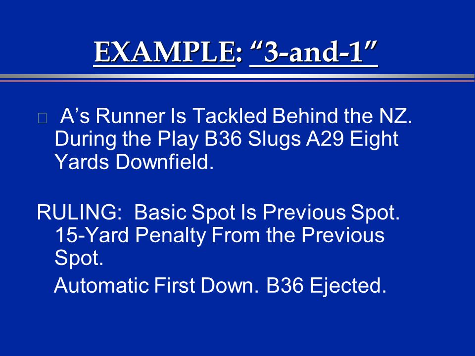 EXAMPLE: 3-and-1 A's Runner Is Tackled Behind the NZ. During the Play B36 Slugs A29 Eight Yards Downfield.