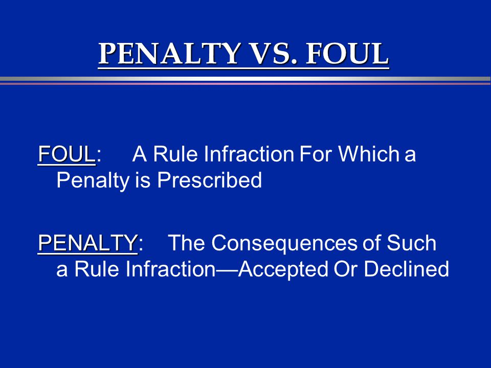 PENALTY VS. FOUL FOUL: A Rule Infraction For Which a Penalty is Prescribed.