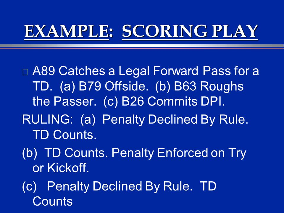 EXAMPLE: SCORING PLAY A89 Catches a Legal Forward Pass for a TD. (a) B79 Offside. (b) B63 Roughs the Passer. (c) B26 Commits DPI.
