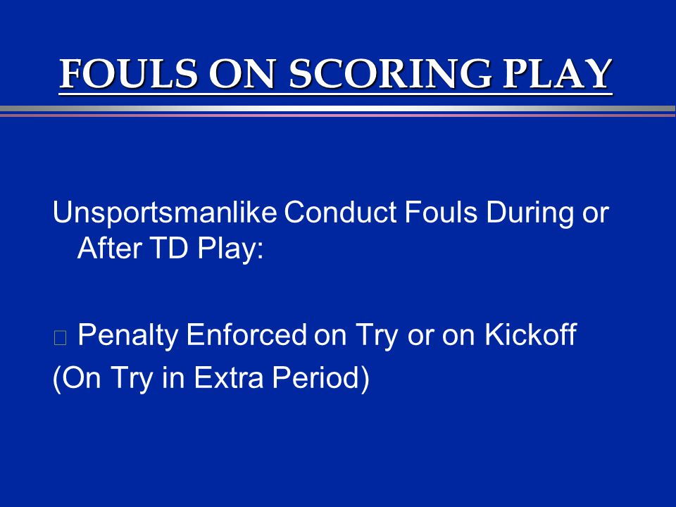 FOULS ON SCORING PLAY Unsportsmanlike Conduct Fouls During or After TD Play: Penalty Enforced on Try or on Kickoff.