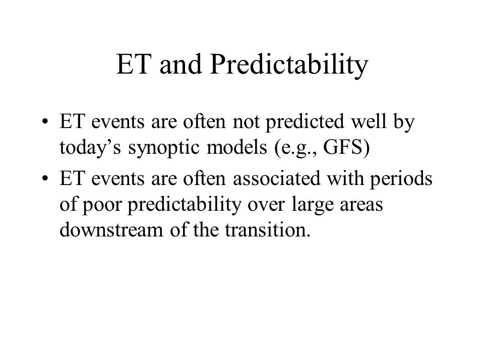ET and Predictability ET events are often not predicted well by today's synoptic models (e.g., GFS)